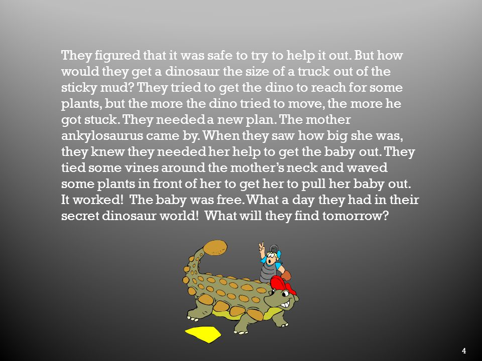 4 They figured that it was safe to try to help it out. But how would they get a dinosaur the size of a truck out of the sticky mud? They tried to get