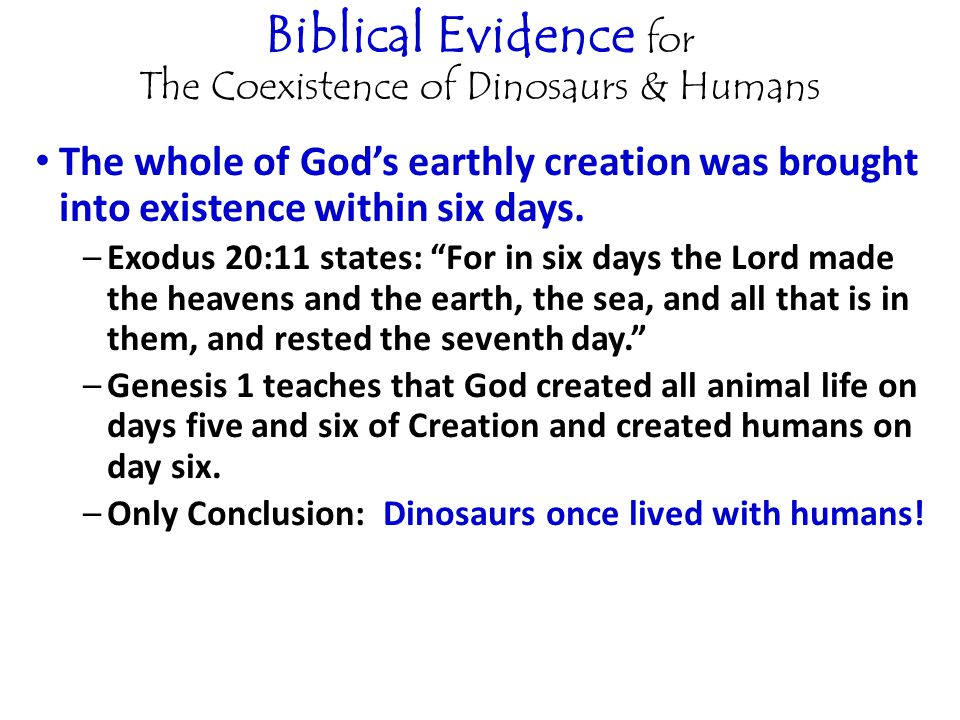 Biblical Evidence for The Coexistence of Dinosaurs & Humans The whole of God's earthly creation was brought into existence within six days.