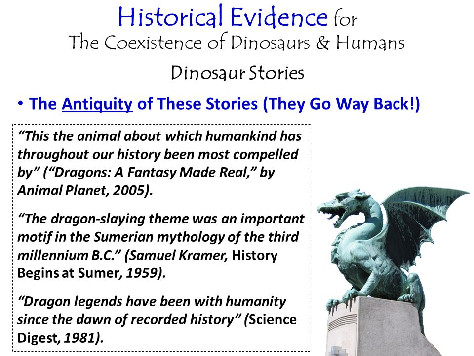 Historical Evidence for The Coexistence of Dinosaurs & Humans Dinosaur Stories The Antiquity of These Stories (They Go Way Back!) This the animal about which humankind has throughout our history been most compelled by ( Dragons: A Fantasy Made Real, by Animal Planet, 2005).