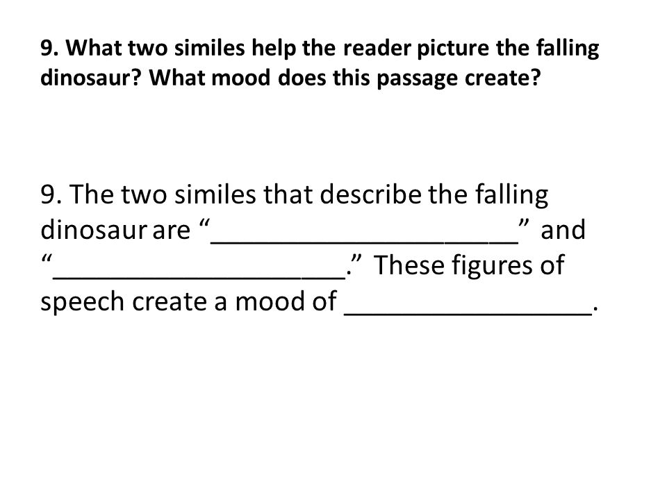 9. What two similes help the reader picture the falling dinosaur? What mood does this passage create? 9. The two similes that describe the falling din