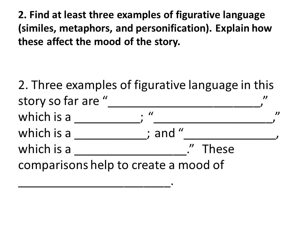 2. Find at least three examples of figurative language (similes, metaphors, and personification). Explain how these affect the mood of the story. 2. T