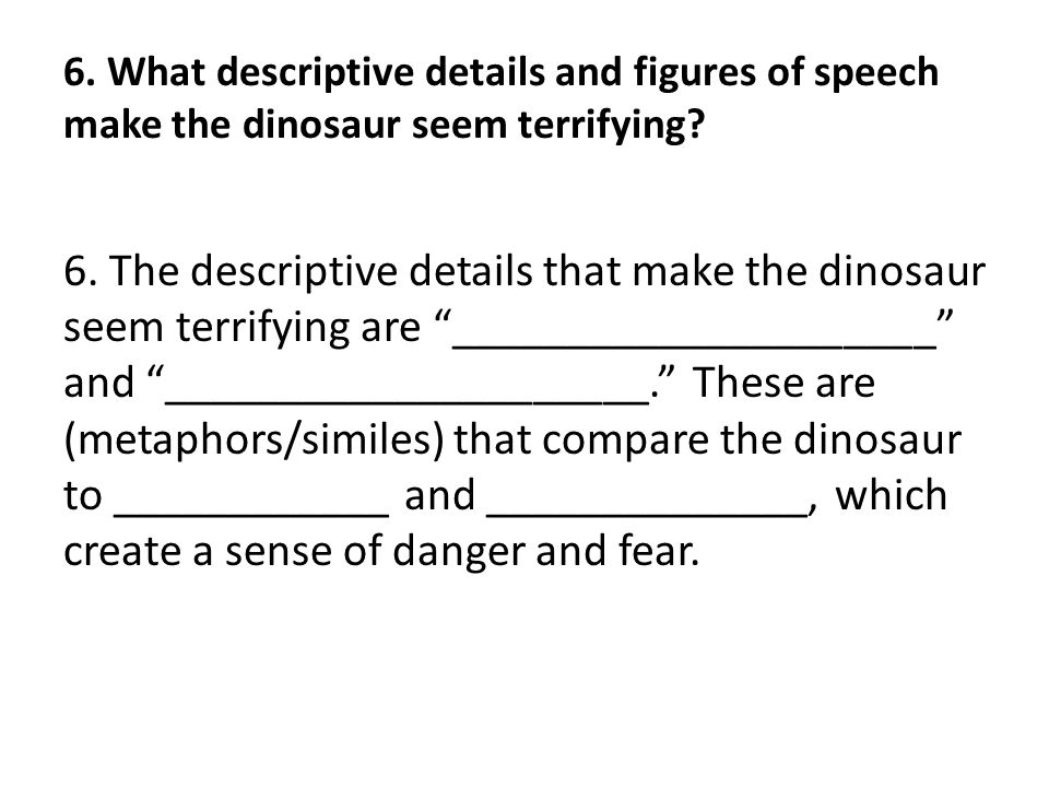 6. What descriptive details and figures of speech make the dinosaur seem terrifying? 6. The descriptive details that make the dinosaur seem terrifying