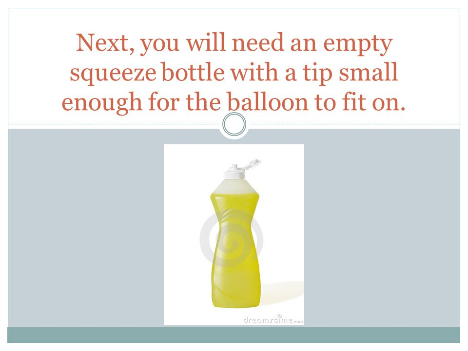 Next, you will need an empty squeeze bottle with a tip small enough for the balloon to fit on.