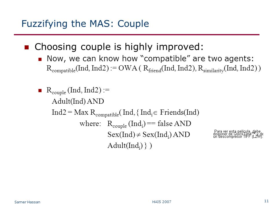 Samer Hassan HAIS 2007 11 Fuzzifying the MAS: Couple Choosing couple is highly improved: Now, we can know how compatible are two agents: R compatible (Ind, Ind2) := OWA ( R friend (Ind, Ind2), R similarity (Ind, Ind2) ) R couple (Ind, Ind2) := Adult(Ind) AND Ind2 = Max R compatible ( Ind,{ Ind i  Friends(Ind) where: R couple (Ind i ) == false AND Sex(Ind)  Sex(Ind i ) AND Adult(Ind i ) } )