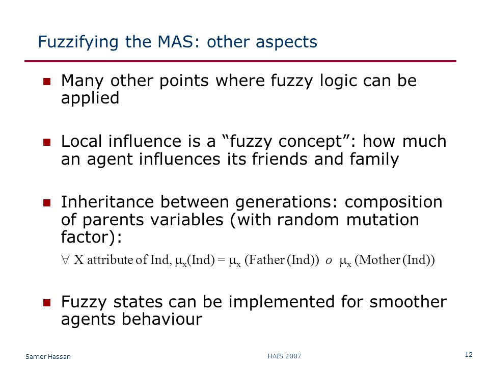 Samer Hassan HAIS 2007 12 Fuzzifying the MAS: other aspects Many other points where fuzzy logic can be applied Local influence is a fuzzy concept : how much an agent influences its friends and family Inheritance between generations: composition of parents variables (with random mutation factor):  X attribute of Ind,  x (Ind) =  x (Father (Ind)) o  x (Mother (Ind)) Fuzzy states can be implemented for smoother agents behaviour