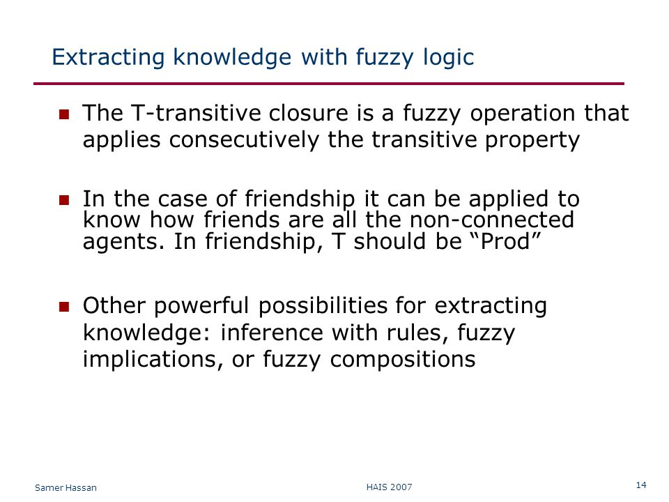 Samer Hassan HAIS 2007 14 Extracting knowledge with fuzzy logic The T-transitive closure is a fuzzy operation that applies consecutively the transitive property In the case of friendship it can be applied to know how friends are all the non-connected agents.