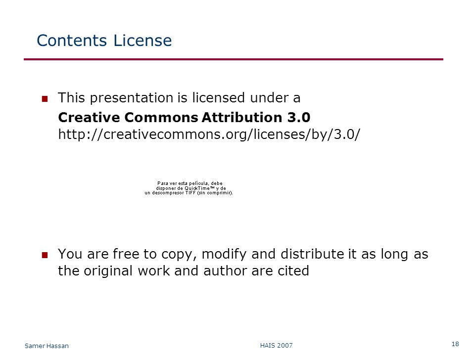 Samer Hassan HAIS 2007 18 Contents License This presentation is licensed under a Creative Commons Attribution 3.0 http://creativecommons.org/licenses/by/3.0/ You are free to copy, modify and distribute it as long as the original work and author are cited