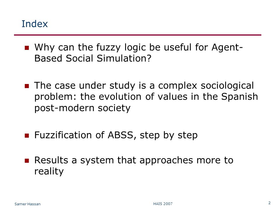 Samer Hassan HAIS 2007 2 Index Why can the fuzzy logic be useful for Agent- Based Social Simulation.