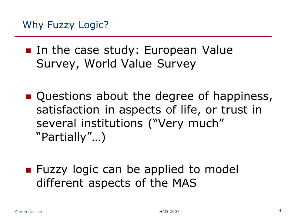 Samer Hassan HAIS 2007 4 Why Fuzzy Logic? In the case study: European Value Survey, World Value Survey Questions about the degree of happiness, satisf
