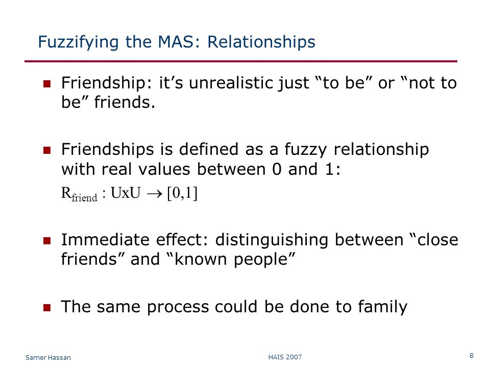 Samer Hassan HAIS 2007 8 Fuzzifying the MAS: Relationships Friendship: it's unrealistic just to be or not to be friends.