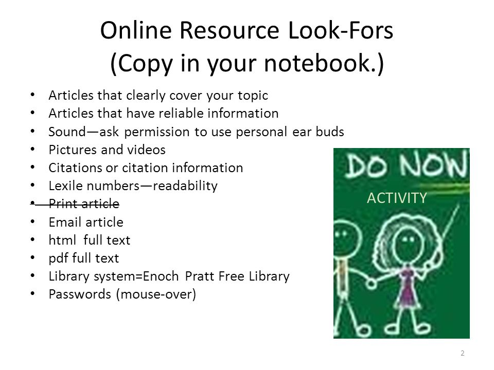 Online Resource Look-Fors (Copy in your notebook.) Articles that clearly cover your topic Articles that have reliable information Sound—ask permission
