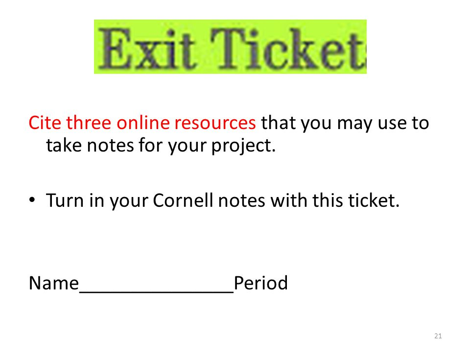 Cite three online resources that you may use to take notes for your project. Turn in your Cornell notes with this ticket. Name_______________Period 21