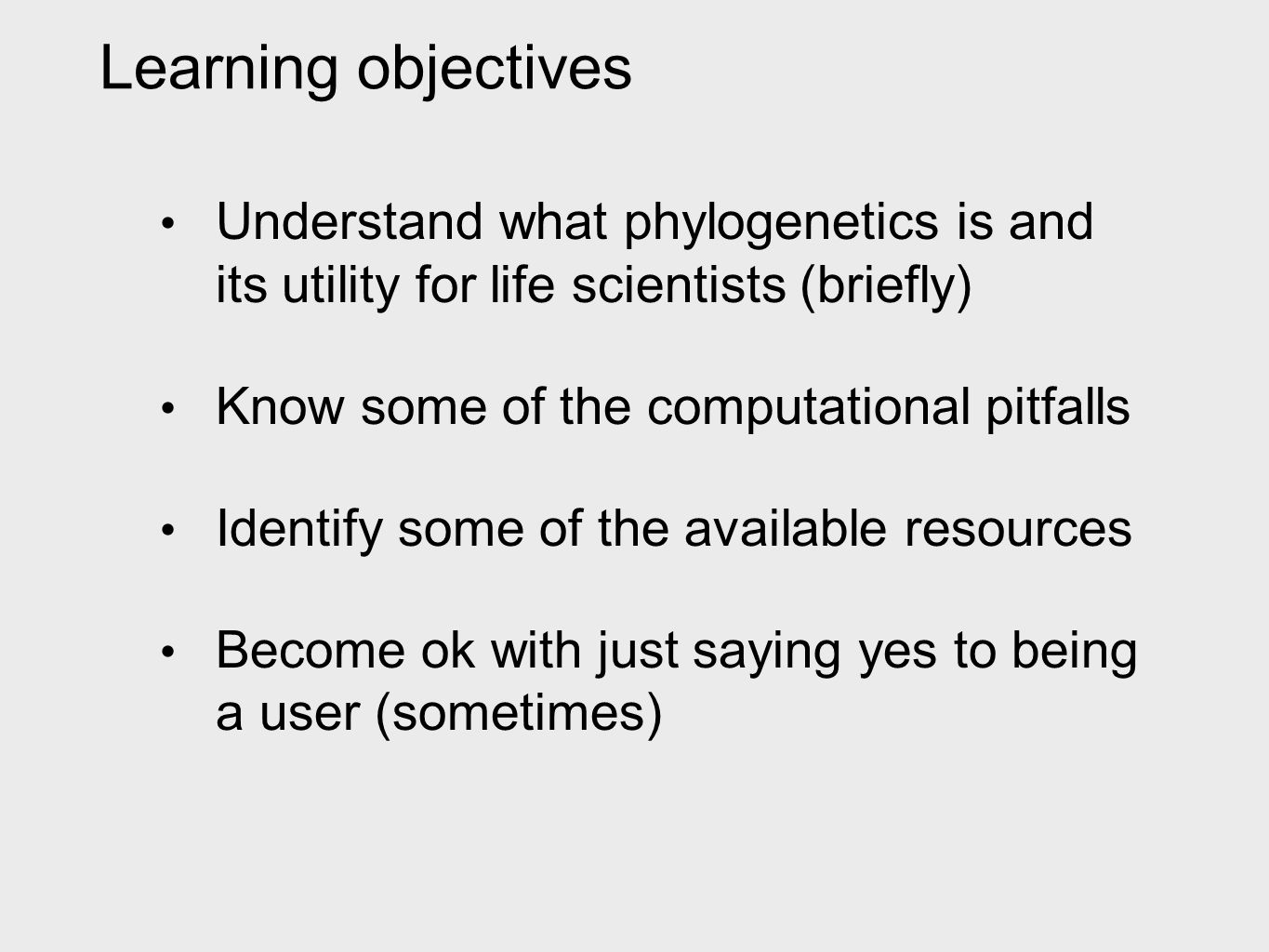 Understand what phylogenetics is and its utility for life scientists (briefly) Know some of the computational pitfalls Identify some of the available resources Become ok with just saying yes to being a user (sometimes) Learning objectives