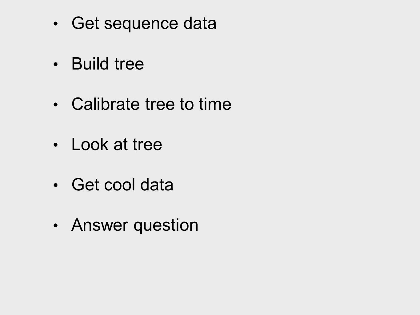 Get sequence data Build tree Calibrate tree to time Look at tree Get cool data Answer question