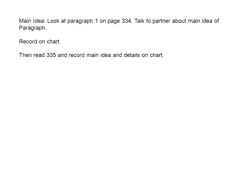 Main Idea: Look at paragraph 1 on page 334. Talk to partner about main idea of Paragraph. Record on chart. Then read 335 and record main idea and deta