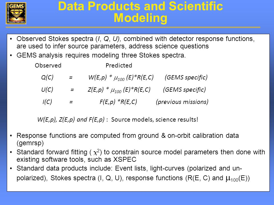Data Products and Scientific Modeling Observed Stokes spectra (I, Q, U), combined with detector response functions, are used to infer source parameters, address science questions GEMS analysis requires modeling three Stokes spectra.
