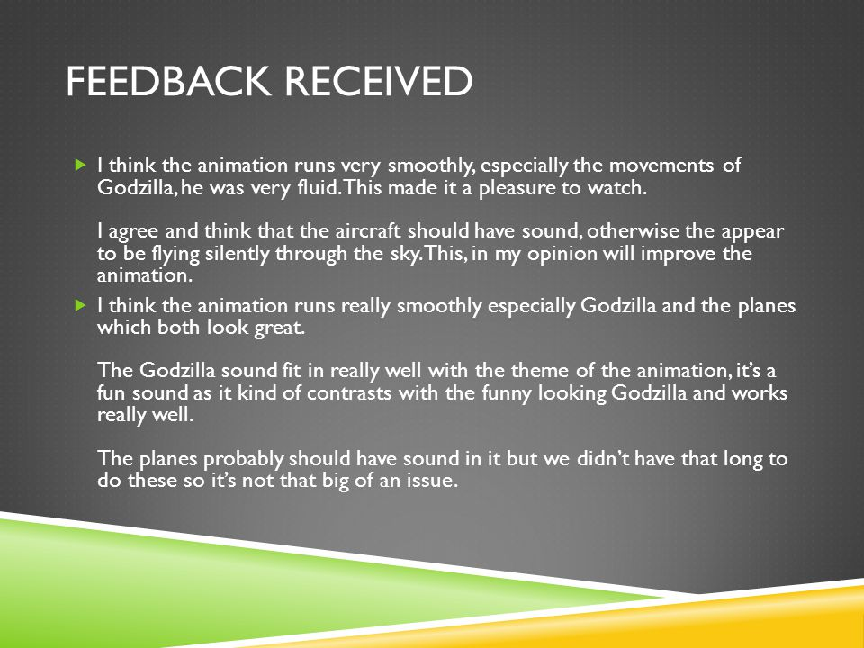 FEEDBACK RECEIVED  I think the animation runs very smoothly, especially the movements of Godzilla, he was very fluid.