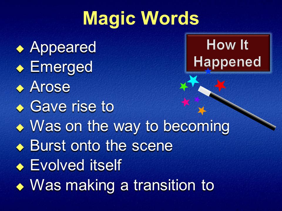 Magic Words  Appeared  Emerged  Arose  Gave rise to  Was on the way to becoming  Burst onto the scene  Evolved itself  Was making a transition to