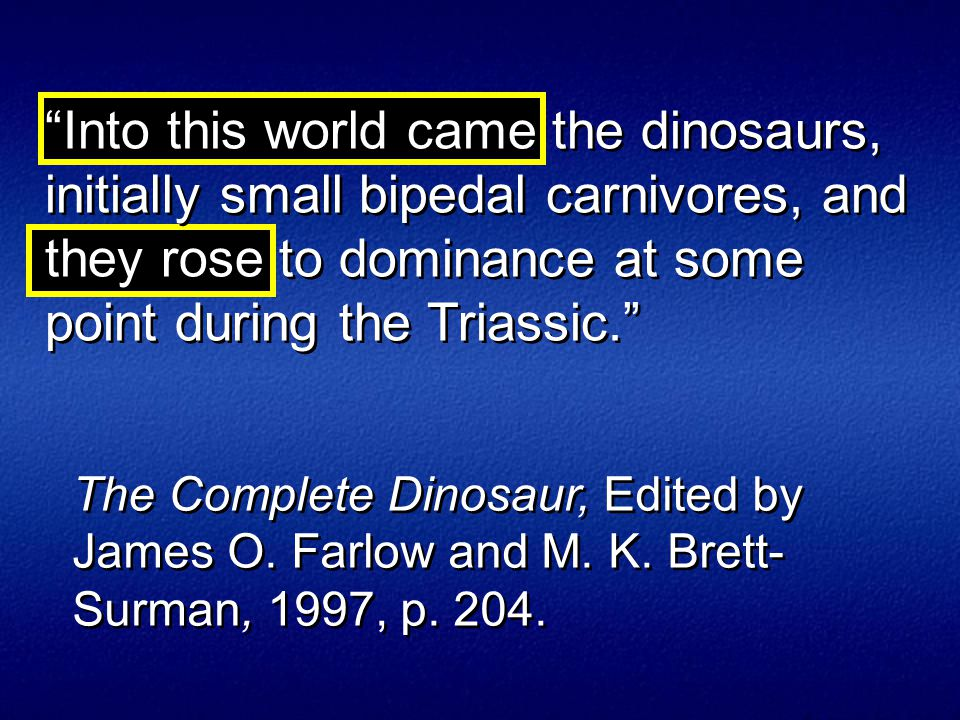 Into this world came the dinosaurs, initially small bipedal carnivores, and they rose to dominance at some point during the Triassic. The Complete Dinosaur, Edited by James O.
