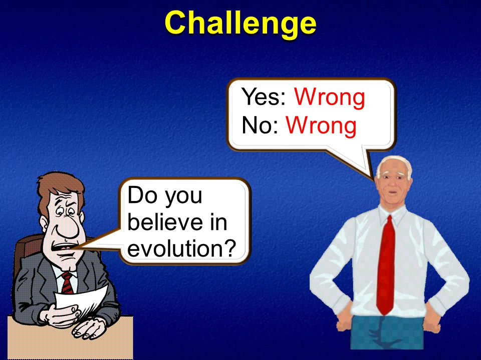 Challenge Do you believe in evolution Yes: Wrong No: Wrong