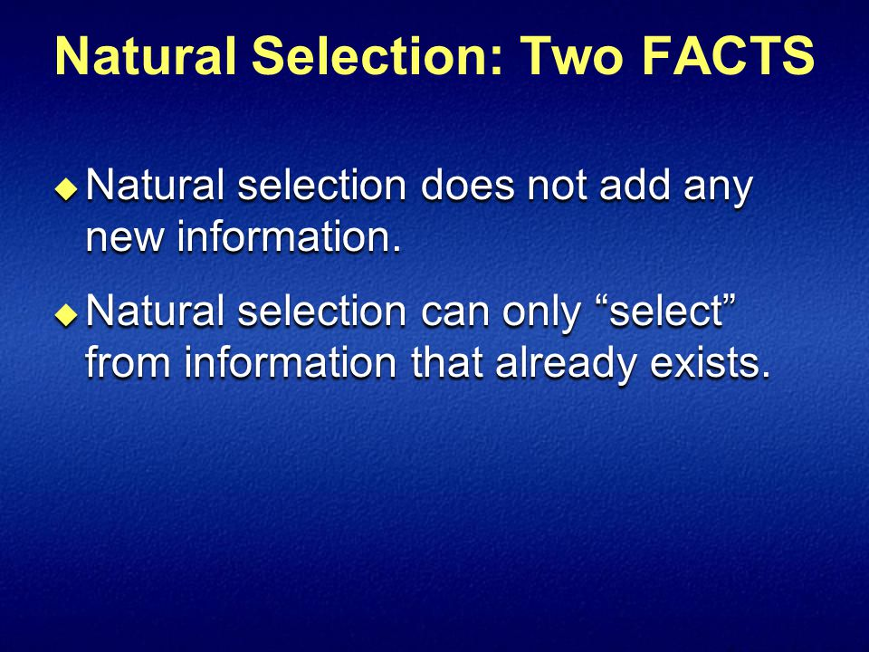 Natural Selection: Two FACTS  Natural selection does not add any new information.