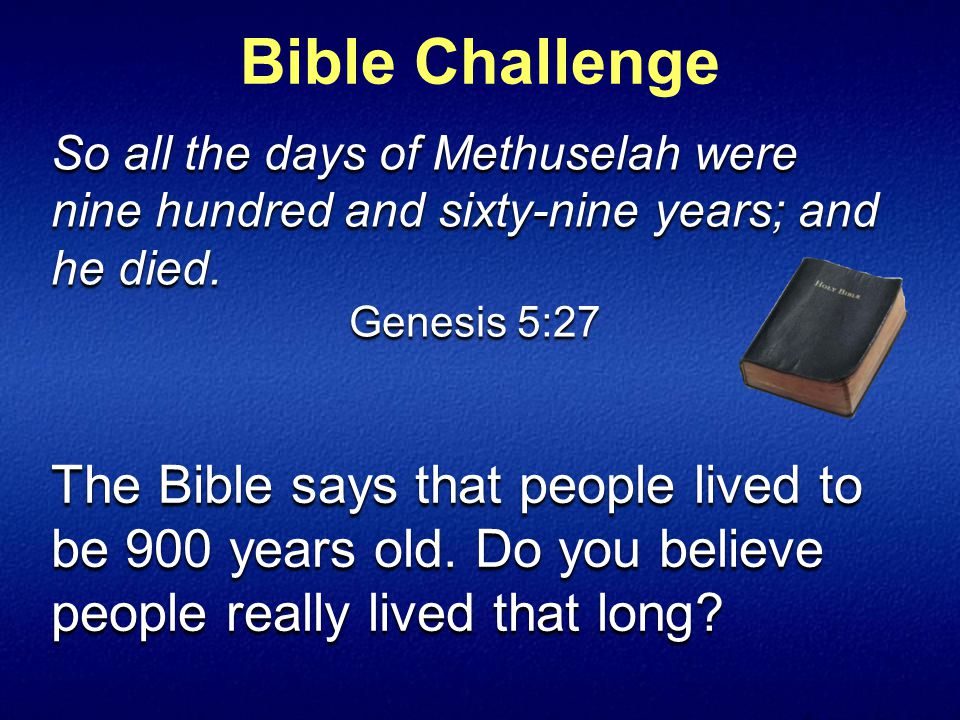 The Bible says that people lived to be 900 years old.