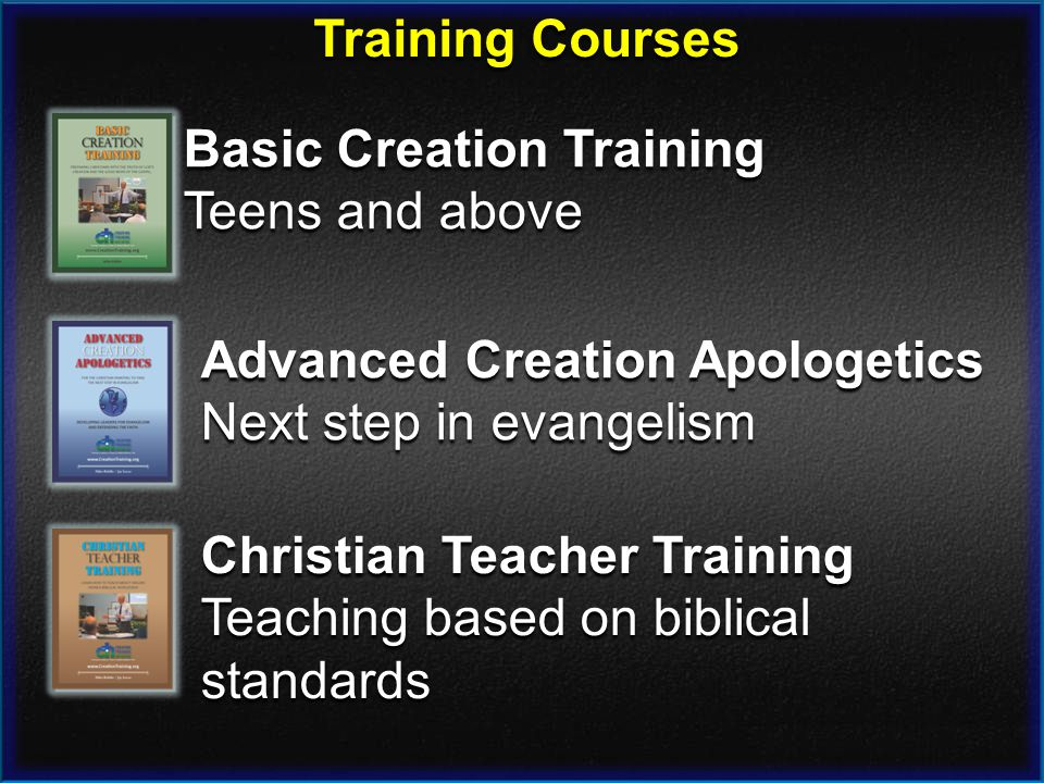 Training Courses Basic Creation Training Teens and above Advanced Creation Apologetics Next step in evangelism Christian Teacher Training Teaching based on biblical standards