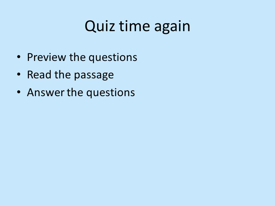 Quiz time again Preview the questions Read the passage Answer the questions