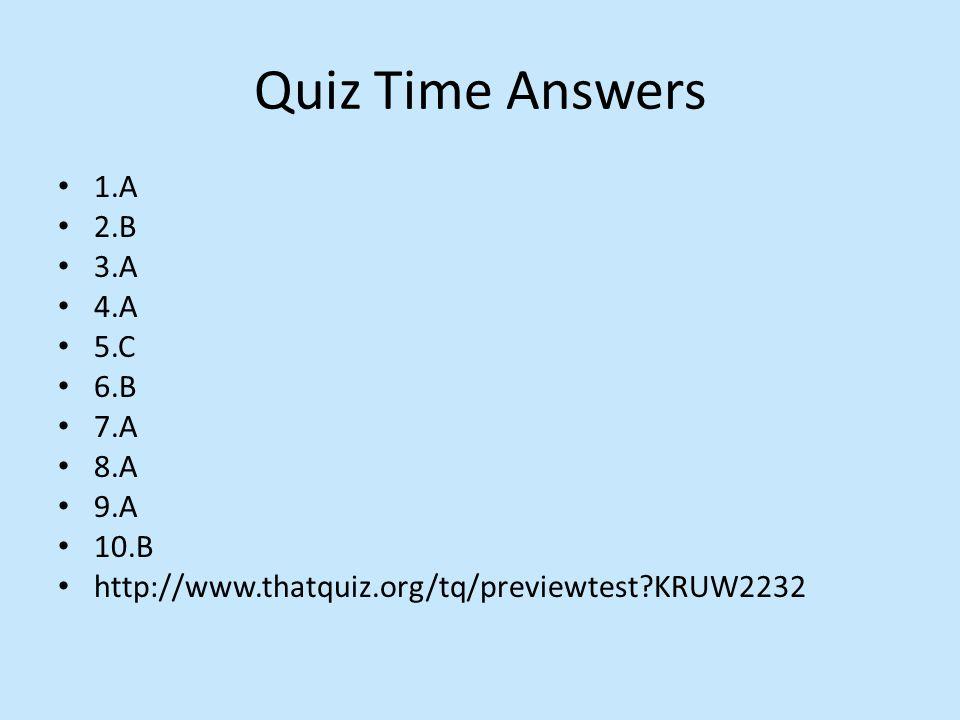 Quiz Time Answers 1.A 2.B 3.A 4.A 5.C 6.B 7.A 8.A 9.A 10.B http://www.thatquiz.org/tq/previewtest KRUW2232