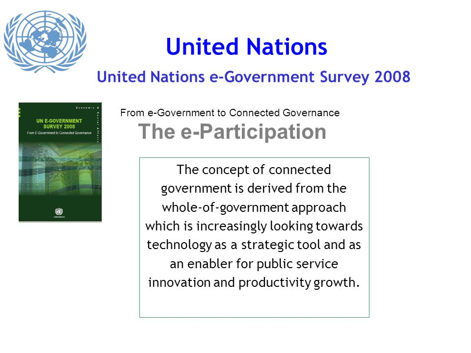 United Nations United Nations e-Government Survey 2008 From e-Government to Connected Governance The e-Participation The concept of connected government is derived from the whole-of-government approach which is increasingly looking towards technology as a strategic tool and as an enabler for public service innovation and productivity growth.