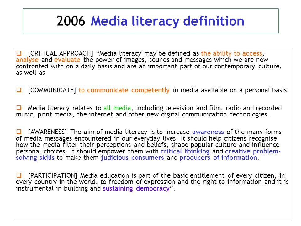 2006 Media literacy definition  [CRITICAL APPROACH] Media literacy may be defined as the ability to access, analyse and evaluate the power of images, sounds and messages which we are now confronted with on a daily basis and are an important part of our contemporary culture, as well as  [COMMUNICATE] to communicate competently in media available on a personal basis.
