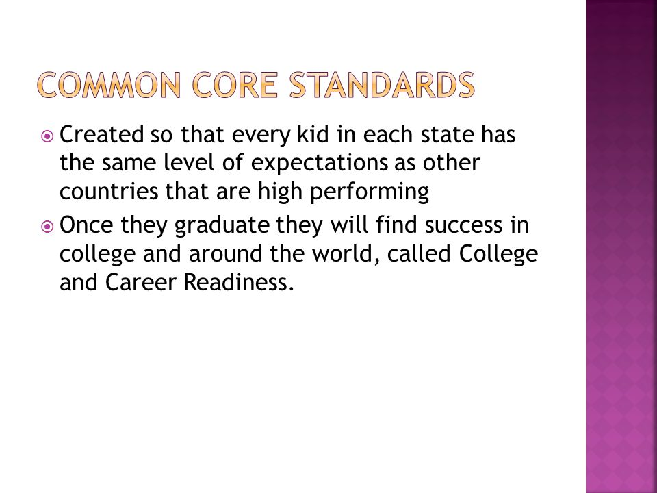  Created so that every kid in each state has the same level of expectations as other countries that are high performing  Once they graduate they will find success in college and around the world, called College and Career Readiness.