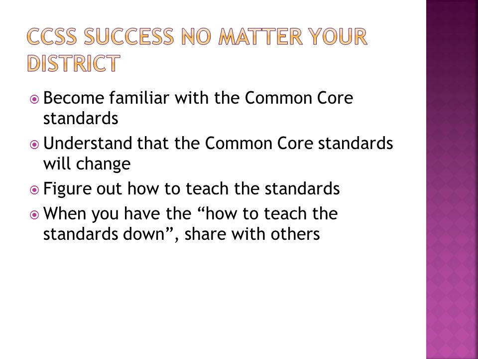  Become familiar with the Common Core standards  Understand that the Common Core standards will change  Figure out how to teach the standards  When you have the how to teach the standards down , share with others