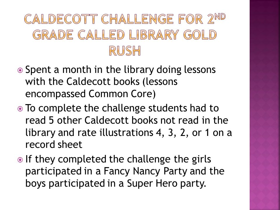  Spent a month in the library doing lessons with the Caldecott books (lessons encompassed Common Core)  To complete the challenge students had to read 5 other Caldecott books not read in the library and rate illustrations 4, 3, 2, or 1 on a record sheet  If they completed the challenge the girls participated in a Fancy Nancy Party and the boys participated in a Super Hero party.