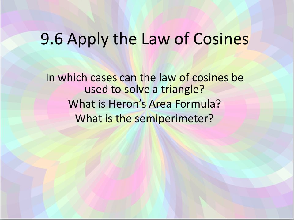 9.6 Apply the Law of Cosines In which cases can the law of cosines be used to solve a triangle.