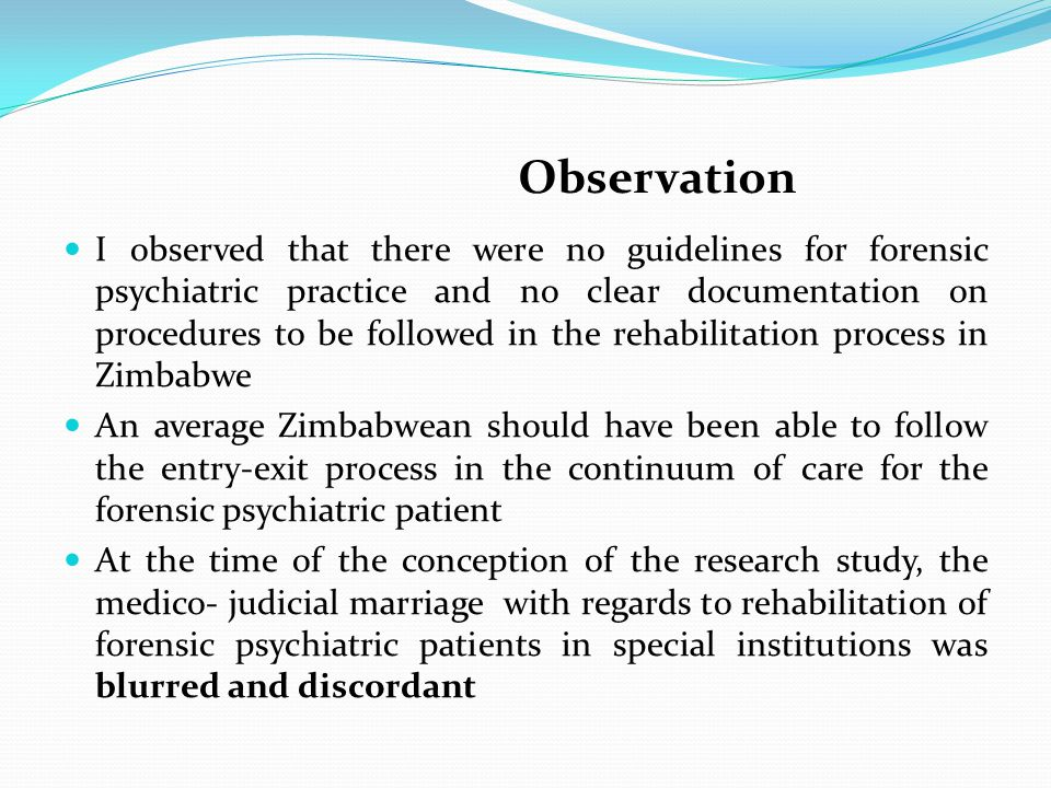 Observation I observed that there were no guidelines for forensic psychiatric practice and no clear documentation on procedures to be followed in the rehabilitation process in Zimbabwe An average Zimbabwean should have been able to follow the entry-exit process in the continuum of care for the forensic psychiatric patient At the time of the conception of the research study, the medico- judicial marriage with regards to rehabilitation of forensic psychiatric patients in special institutions was blurred and discordant