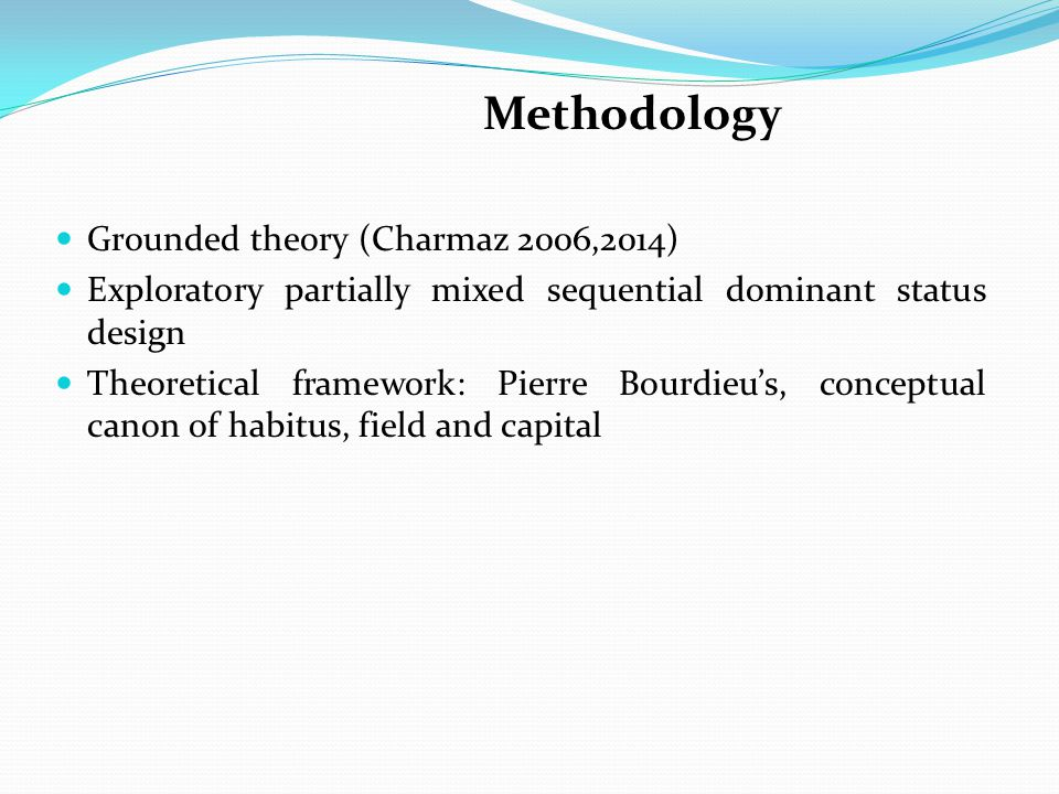 Methodology Grounded theory (Charmaz 2006,2014) Exploratory partially mixed sequential dominant status design Theoretical framework: Pierre Bourdieu's, conceptual canon of habitus, field and capital
