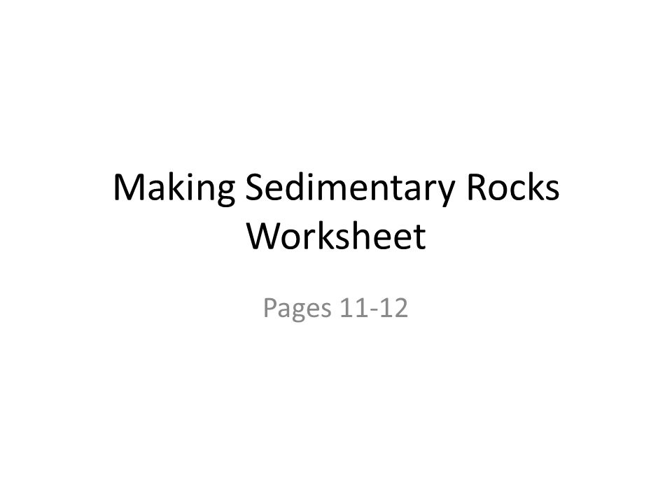 Making Sedimentary Rocks Worksheet Pages 11-12
