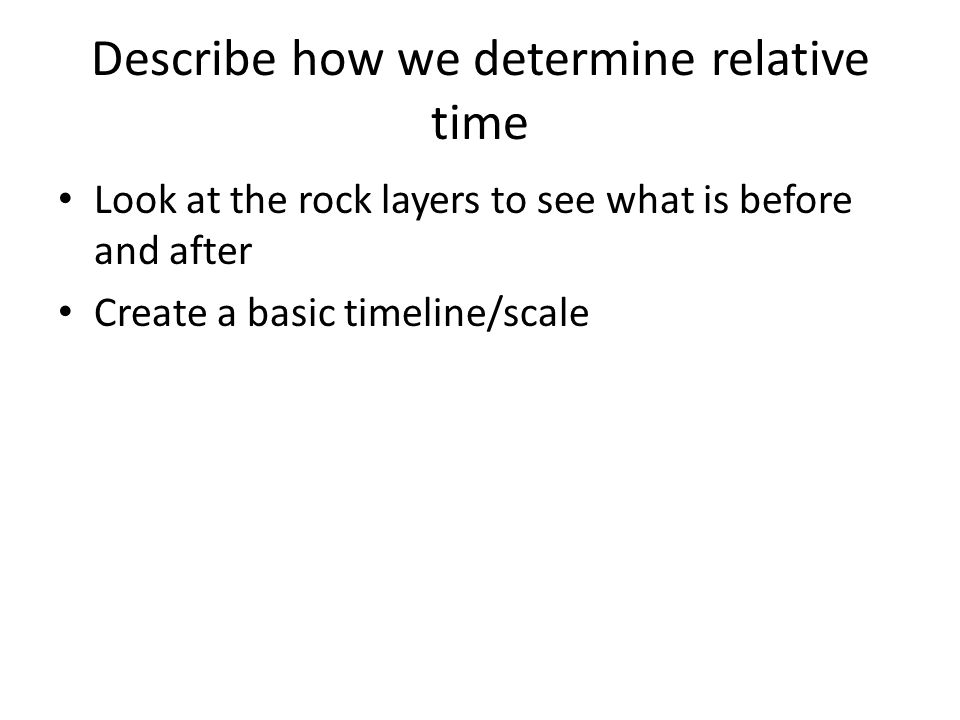 Describe how we determine relative time Look at the rock layers to see what is before and after Create a basic timeline/scale