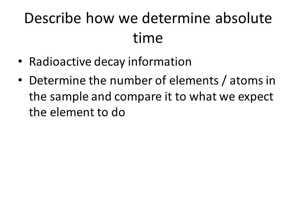 Describe how we determine absolute time Radioactive decay information Determine the number of elements / atoms in the sample and compare it to what we expect the element to do