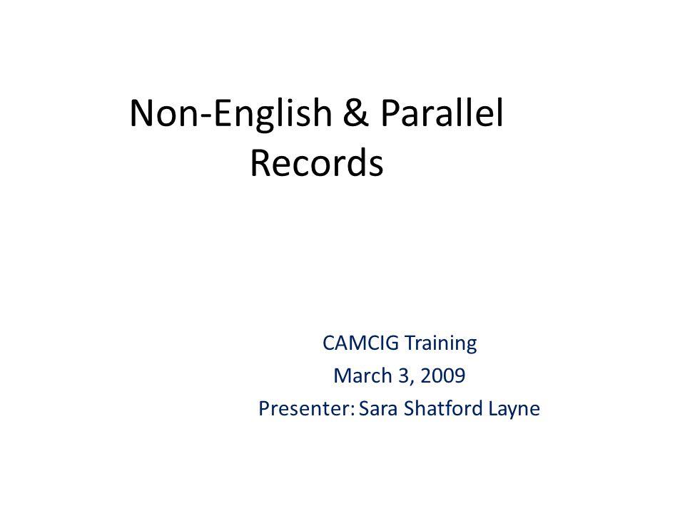 Non-English & Parallel Records CAMCIG Training March 3, 2009 Presenter: Sara Shatford Layne