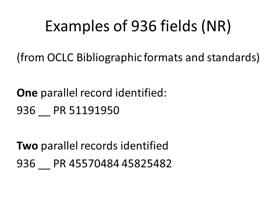 Examples of 936 fields (NR) (from OCLC Bibliographic formats and standards) One parallel record identified: 936 __ PR 51191950 Two parallel records identified 936 __ PR 45570484 45825482