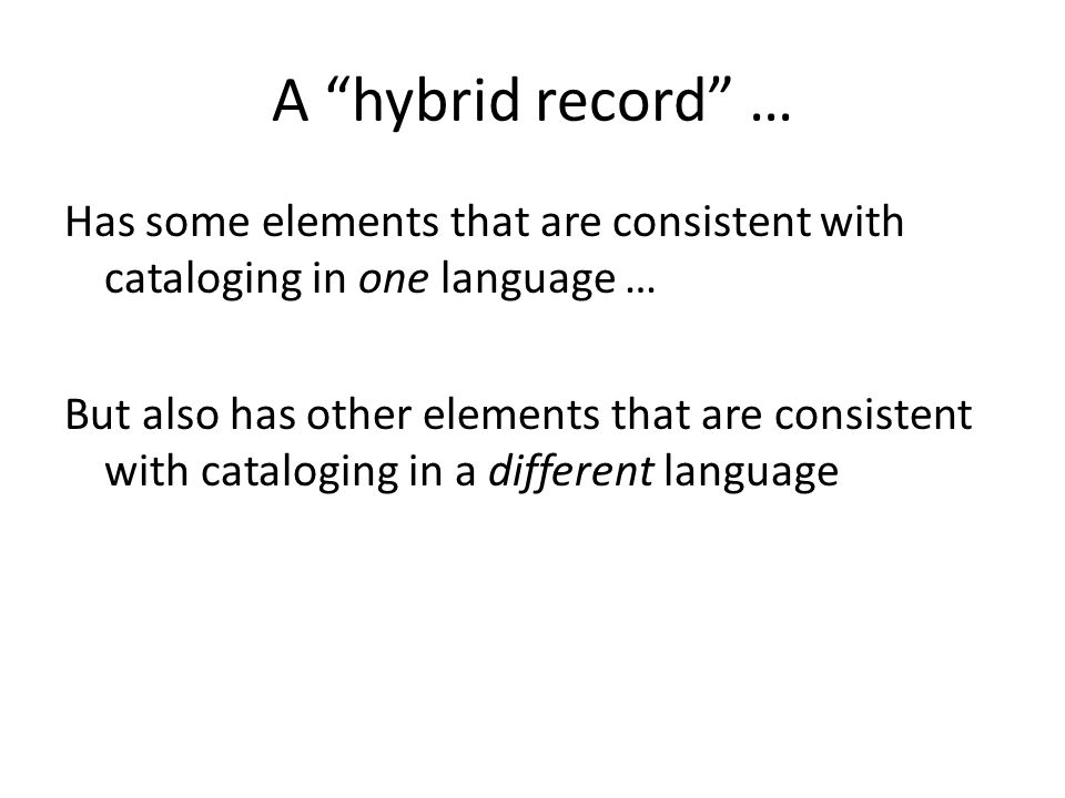 A hybrid record … Has some elements that are consistent with cataloging in one language … But also has other elements that are consistent with cataloging in a different language