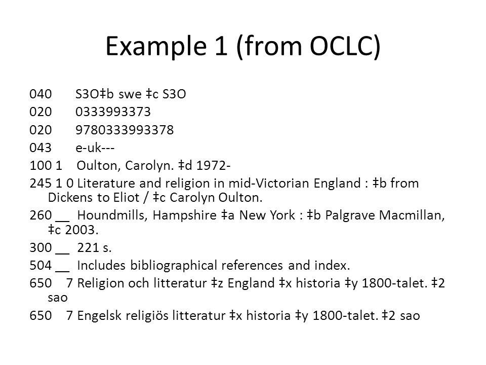 Example 1 (from OCLC) 040 S3O‡b swe ‡c S3O 020 0333993373 020 9780333993378 043 e-uk--- 100 1 Oulton, Carolyn.