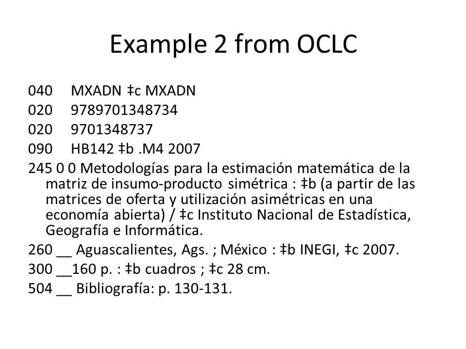 Example 2 from OCLC 040 MXADN ‡c MXADN 020 9789701348734 020 9701348737 090 HB142 ‡b.M4 2007 245 0 0 Metodologías para la estimación matemática de la matriz de insumo-producto simétrica : ‡b (a partir de las matrices de oferta y utilización asimétricas en una economía abierta) / ‡c Instituto Nacional de Estadística, Geografía e Informática.