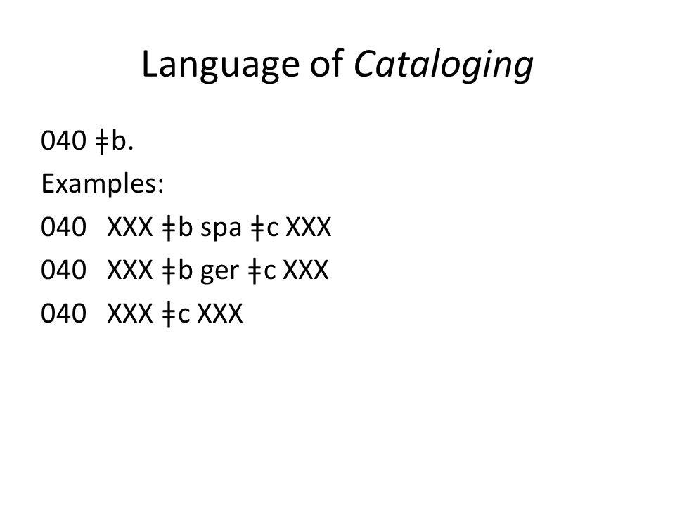 Language of Cataloging 040 ǂb. Examples: 040 XXX ǂb spa ǂc XXX 040 XXX ǂb ger ǂc XXX 040 XXX ǂc XXX