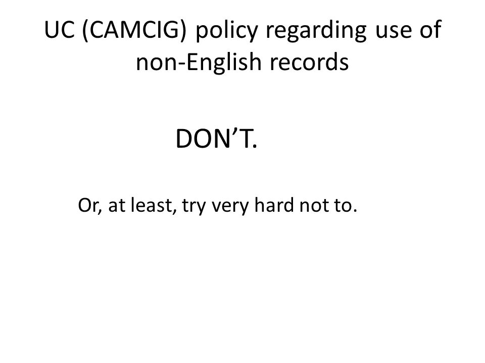UC (CAMCIG) policy regarding use of non-English records DON'T. Or, at least, try very hard not to.