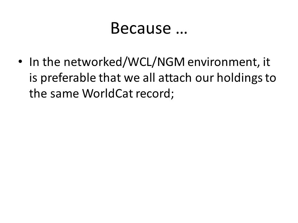 Because … In the networked/WCL/NGM environment, it is preferable that we all attach our holdings to the same WorldCat record;