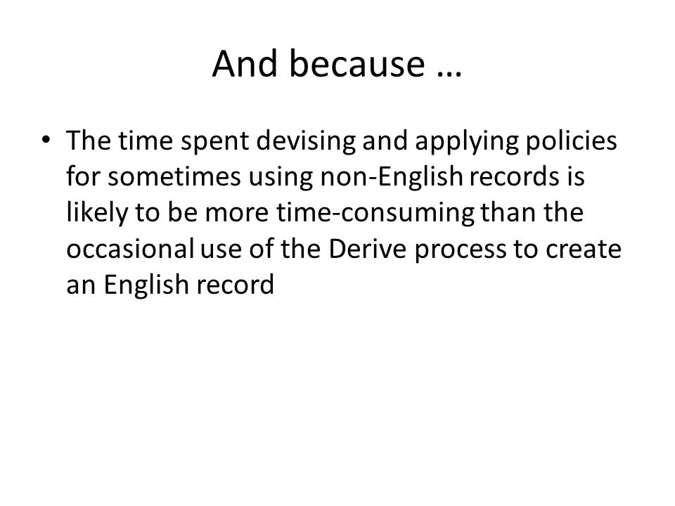 And because … The time spent devising and applying policies for sometimes using non-English records is likely to be more time-consuming than the occasional use of the Derive process to create an English record