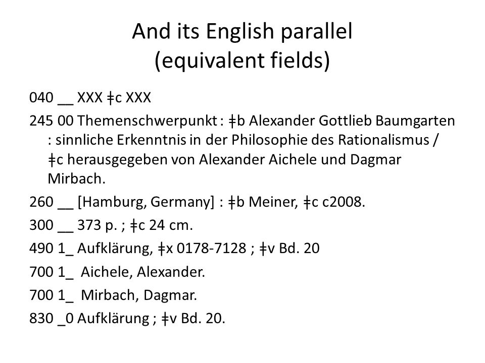 And its English parallel (equivalent fields) 040 __ XXX ǂc XXX 245 00 Themenschwerpunkt : ǂb Alexander Gottlieb Baumgarten : sinnliche Erkenntnis in der Philosophie des Rationalismus / ǂc herausgegeben von Alexander Aichele und Dagmar Mirbach.